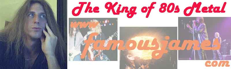 Welcome to FamousJames.com - Home of the King of 80s Metal
